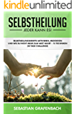 Selbstheilung - Jeder kann es!: Selbstheilungskräfte aktivieren, Meditation und wie Du durch 12 Techniken nie mehr krank wirst (30 Tage Challenge + Checkliste)
