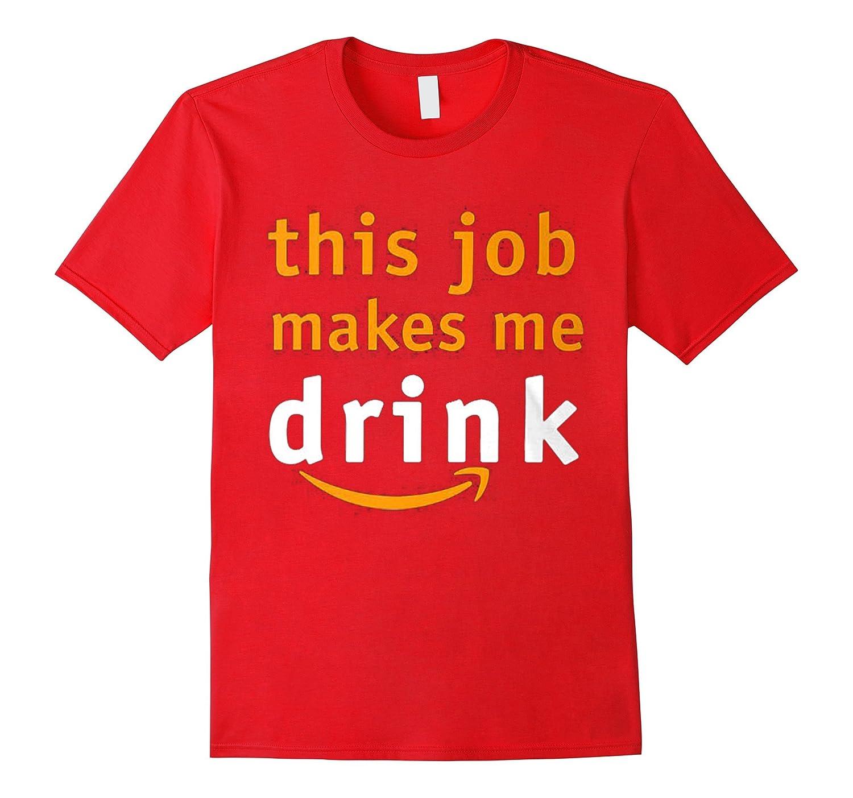 THIS JOB MAKES ME DRINK Tshirt-TH