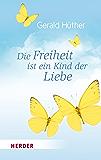 Die Freiheit ist ein Kind der Liebe - Die Liebe ist ein Kind der Freiheit: Eine Naturgeschichte unserer menschlichsten Sehnsüchte - Eine Geistesgeschichte ... menschlichsten Sehnsüchte (German Edition)