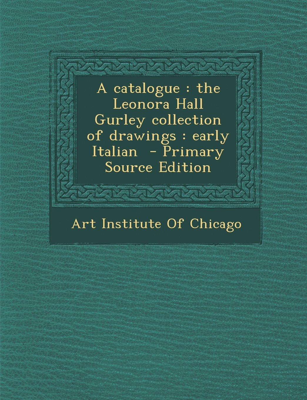A Catalogue: The Leonora Hall Gurley Collection of Drawings: Early Italian - Primary Source Edition pdf