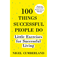 100 Things Successful People Do: Little Exercises for Successful Living: 100 self help rules for life (English Edition)