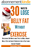 30 Ways to Lose Belly Fat without Exercise: How to Lose Belly Fat! Discover 30 Ways and Tips to Melt Away Belly Fat without Exercise for a Flat and Sexier ... Loss Series Book 1) (English Edition)