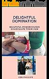 Delightful Domination:  Beautiful Powerhouses Emasculate Their Men