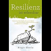 Resilienz ist erlernbar: Wie Sie durch den Aufbau der inneren Stärke Stress bewältigen, widerstandsfähiger werden und Depressionen vorbeugen