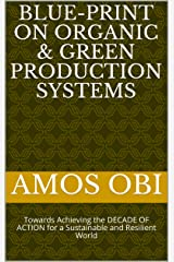 BLUE-PRINT ON ORGANIC & GREEN PRODUCTION SYSTEMS : Towards Achieving the DECADE OF ACTION for a Sustainable and Resilient World (Sustainable Development Book 3) Kindle Edition