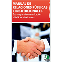MANUAL DE RELACIONES PÚBLICAS E INSTITUCIONALES: Estrategias de comunicación y tácticas relacionales.: Una guía acerca de las mejores prácticas para la realización de tareas de relaciones públicas.