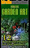 Amazing Garden Art: 12 Wonderful Projects for This Summer: (Garden Projects, DIY Garden)