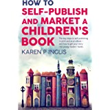 How to Self-publish and Market a Children's Book: The key steps to self-publishing in print and as an eBook and how to…