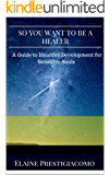 So You Want to Be a Healer: A Guide to Intuitive Development for Sensitive Souls