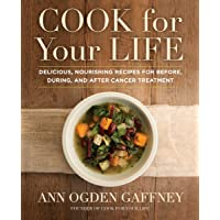 Cook for Your Life: Delicious, Nourishing Recipes for Before, During, and After...