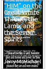 """HIM"" on the Great White Throne, the Lamb, and the Seven Spirits: Two Witnesses in Heaven, the Lamb and the Spirit, and Two on Earth, the Church and the ... the Spirit of Prophesy (Preaching) Book 5) Kindle Edition"