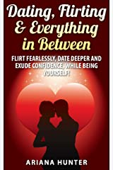 Dating, Flirting & Everything in Between: Flirt Fearlessly, Date Deeper and Exude Confidence, While Being Yourself! (Flirting- Dating-Confidence) Kindle Edition