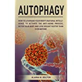 Autophagy: How to Leverage Your Body's Natural Intelligence to Activate the Anti-Age Process, Detox Your Body and Lose Weight