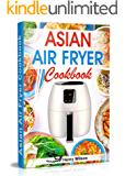Asian Air Fryer Cookbook: Air Fryer Asian Recipes for Chicken, Pork, Beef, Seafood, Vegetables. (+ Low-Carb and Keto Asian Air Fryer Recipes)