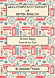 Anglotopia's Dictionary of British English 2nd Edition: British Slang from A to Zed