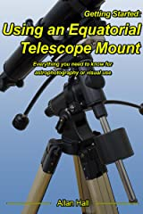 Getting Started: Using an Equatorial Telescope Mount: Everything you need to know for astrophotography or visual use. Kindle Edition