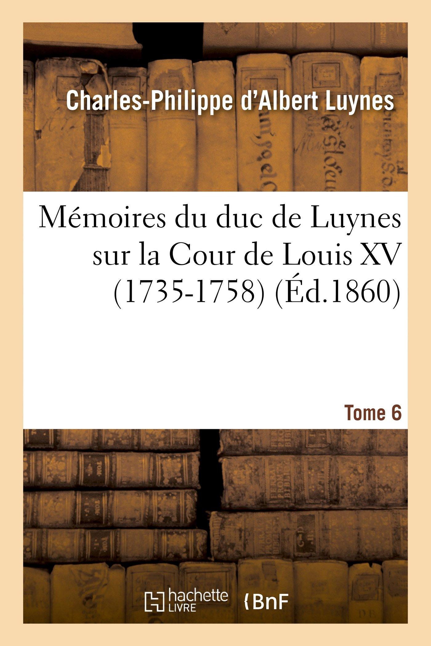 Download Mémoires du duc de Luynes sur la Cour de Louis XV (1735-1758). T. 6 (Histoire) (French Edition) ebook