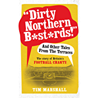 Dirty Northern B*st*rds And Other Tales From The Terraces: The Story of Britain's Football Chants