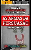 As Armas da Persuasão - Robert B. Cialdini - Resumo: As ideias mais valiosas do livro