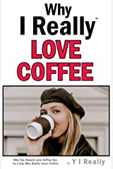 Why I Really Love Coffee: Why You Should Love Coffee Too by a Guy Who Really Loves Coffee Kindle Edition