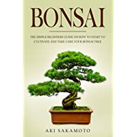 BONSAI: The Simple Beginners Guide On How To Start To Cultivate And Take Care Your...