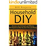 DIY Projects:: Household DIY: Discover over 25 Simple and Effective DIY Projects to Help You Save Time and Money: DIY Hacks,