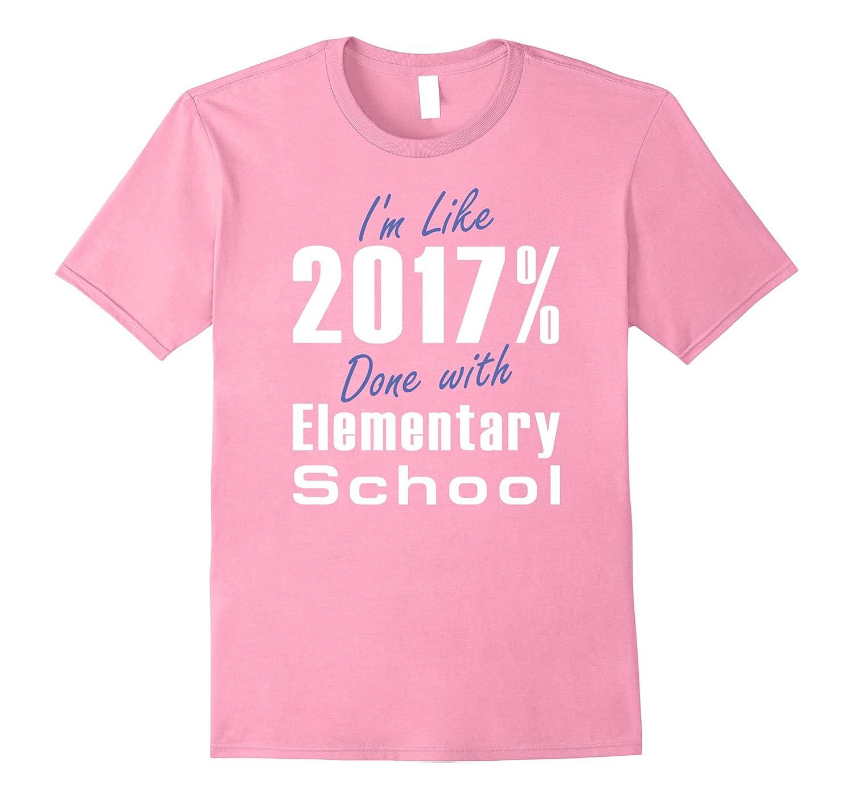 Im Like 2017  Done With ELEMENTARY SCHOOL Fun Grad T Shirt-Vaci