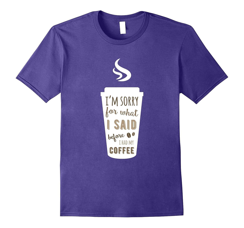 Coffee T-shirt - I'm sorry for what I said before I had my-FL