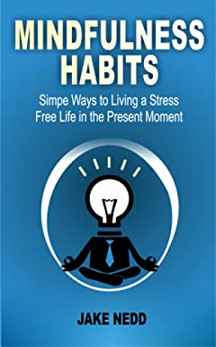 Mindfulness Habits: Simple Ways To Live A Stress Free Life In The Present Moment