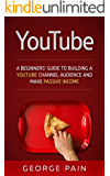 YouTube Marketing: A Beginners' Guide to Building a YouTube Channel Audience and Make Passive Income (: Make Money Online on YouTube with YouTube Marketing Book 1)