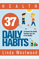 Health: 37 Daily Habits to Improve Your Health, Transform Your Life & Live Healthy! Kindle Edition