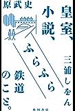 皇室、小説、ふらふら鉄道のこと。 (角川書店単行本)