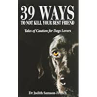 39 Ways to Not Kill Your Best Friend: Tales of Caution for Dog Lovers