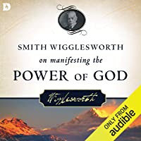 Smith Wigglesworth on Manifesting the Power of God: Walking in God's Anointing Every Day of the Year