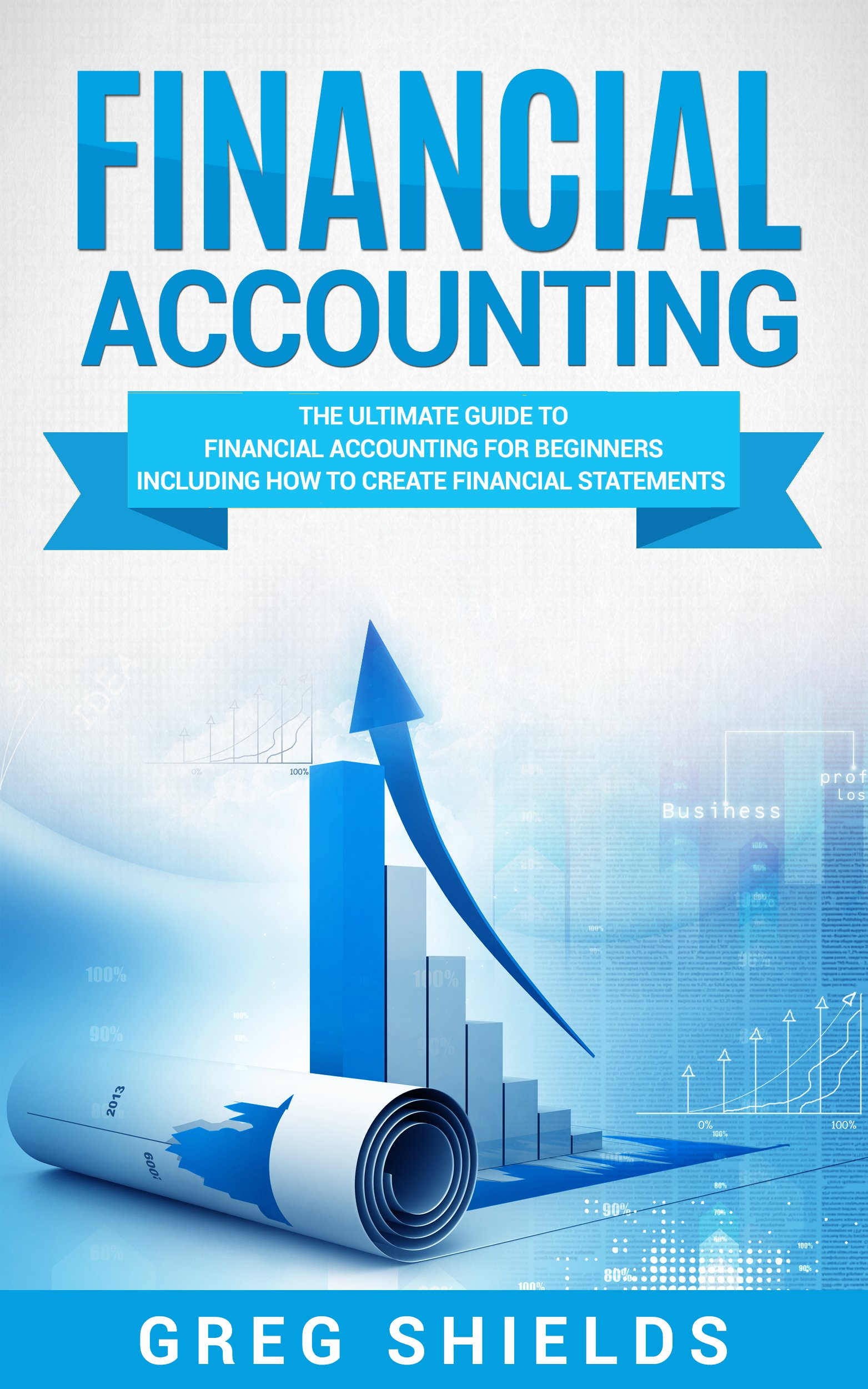 Financial Accounting  The Ultimate Guide To Financial Accounting For Beginners Including How To Create And Analyze Financial Statements  English Edition