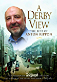 A Derby View - The Best of Anton Rippon: From the popular Derby Telegraph columnist and author of the highly acclaimed A Derby Boy
