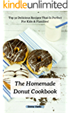 The Homemade Donut Cookbook: Top 50 Delicious Recipes That Is Perfect For Kids & Families! (Easy Meal Book 1)
