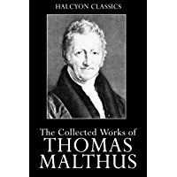An Essay on the Principle of Population and Other Works by Thomas Malthus (Unexpurgated Edition) (Halcyon Classics)