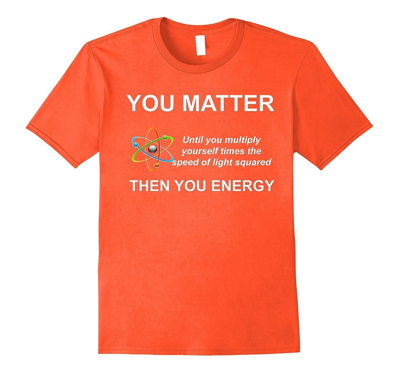 6e41eae3c02 Women you matter you energy funny science physics shirt anz jpg 1500x1403 You  matter shirt