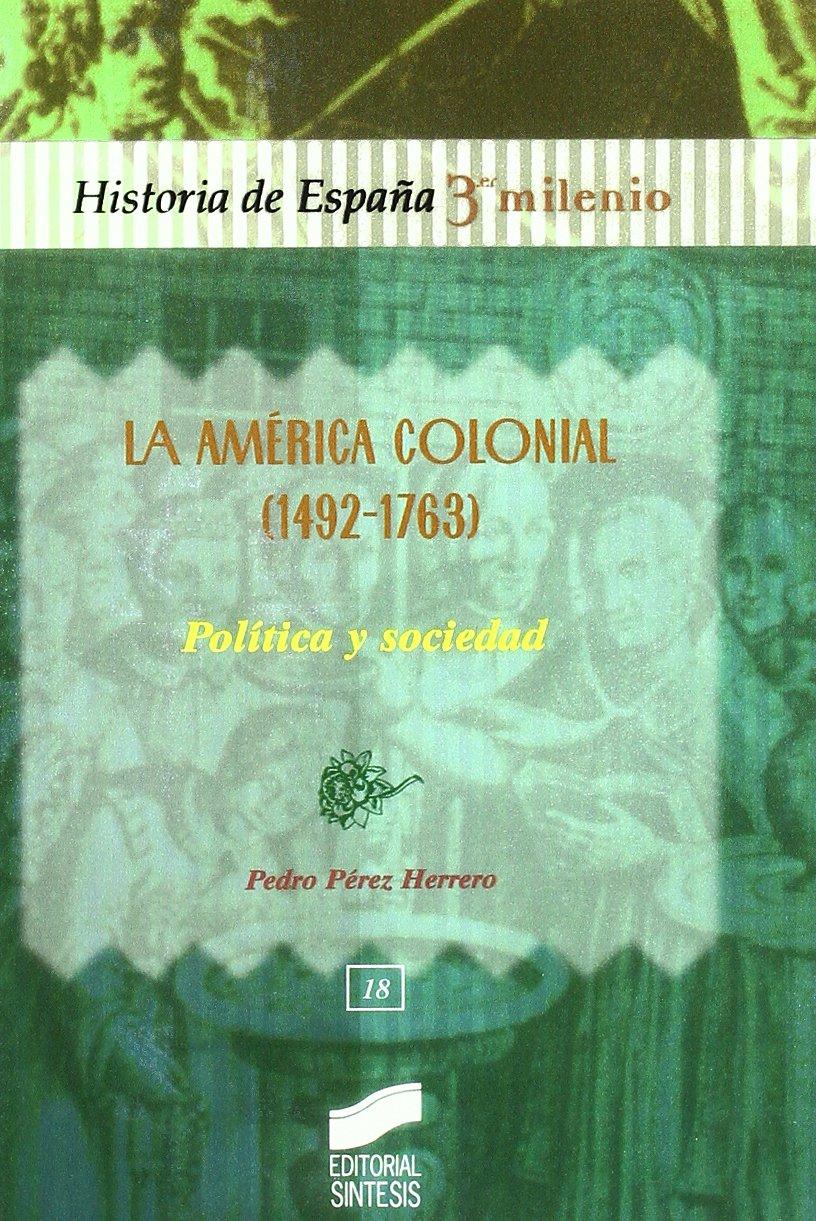La América colonial 1492-1763 : política y sociedad: 18 Historia de España, 3er milenio: Amazon.es: Pérez Herrero, Pedro . . . [et al. ]: Libros