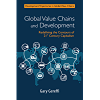 Global Value Chains and Development: Redefining the Contours of 21st Century Capitalism (Development Trajectories in Global Value Chains)