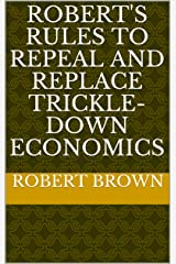 Robert's Rules to Repeal and Replace Trickle-Down Economics Kindle Edition