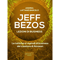 Jeff Bezos. Lezioni di business: Le tattiche e i metodi di business del creatore di Amazon (Italian Edition)