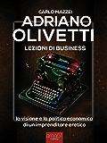 Adriano Olivetti. Lezioni di business: La visione e la politica economica di un imprenditore eretico