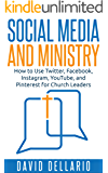 Social Media and Ministry: How to use Twitter, Facebook, Instagram, YouTube and Pinterest for Church Leaders