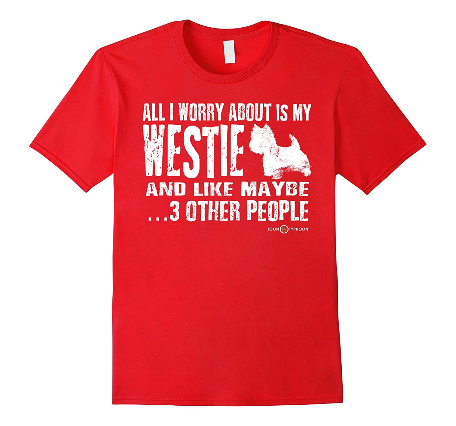 Westie Shirt  All I worry about is my Westie-PL