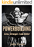 Powerbuilding: Grow Stronger, Look Better: The Ultimate Training Technique For Simultaneous Gain of Strength & Aesthetics