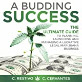 A Budding Success: The Ultimate Guide to Planning, Launching and Managing a Lucrative Legal Marijuana Business