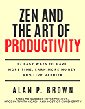 Zen and the Art of Productivity: 27 Easy Ways to Have More Time, Earn More Money and Live Happier