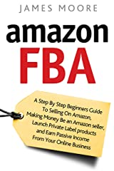 Amazon FBA: A Step by Step Beginner's Guide To Selling on Amazon, Making Money, Be an Amazon Seller, Launch Private Label Products, and Earn Passive Income From Your Online Business Kindle Edition
